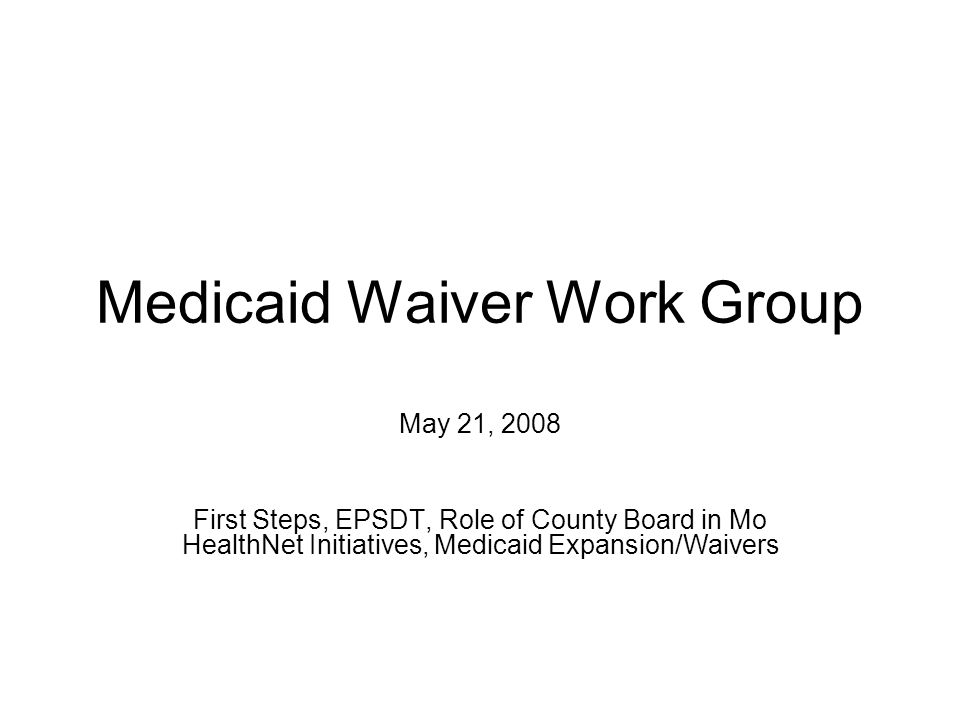 Medicaid Waiver Work Group May 21, 2008 First Steps, EPSDT, Role of County Board in Mo HealthNet Initiatives, Medicaid Expansion/Waivers