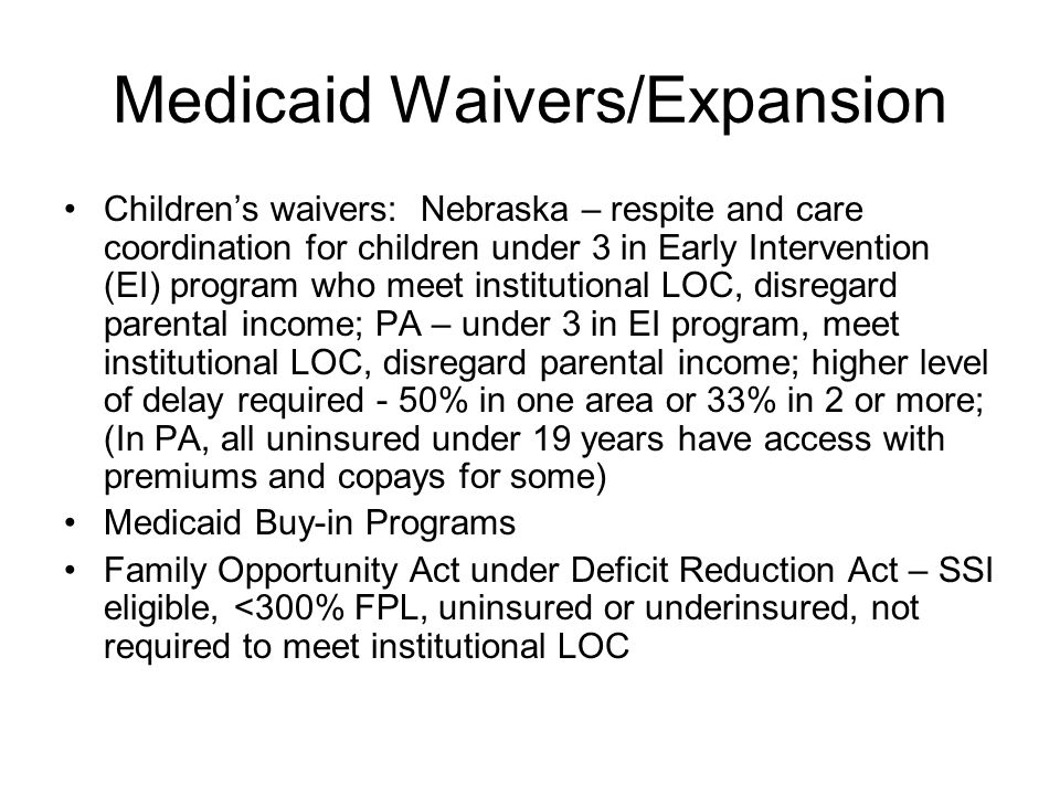 Medicaid Waivers/Expansion Children's waivers: Nebraska – respite and care coordination for children under 3 in Early Intervention (EI) program who meet institutional LOC, disregard parental income; PA – under 3 in EI program, meet institutional LOC, disregard parental income; higher level of delay required - 50% in one area or 33% in 2 or more; (In PA, all uninsured under 19 years have access with premiums and copays for some) Medicaid Buy-in Programs Family Opportunity Act under Deficit Reduction Act – SSI eligible, <300% FPL, uninsured or underinsured, not required to meet institutional LOC