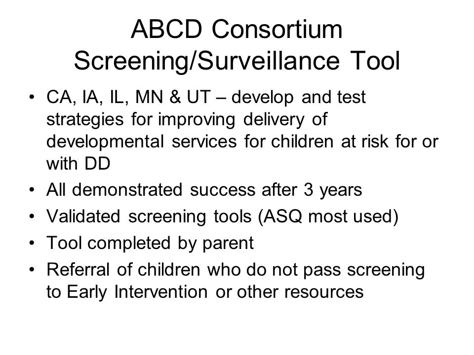 ABCD Consortium Screening/Surveillance Tool CA, IA, IL, MN & UT – develop and test strategies for improving delivery of developmental services for children at risk for or with DD All demonstrated success after 3 years Validated screening tools (ASQ most used) Tool completed by parent Referral of children who do not pass screening to Early Intervention or other resources