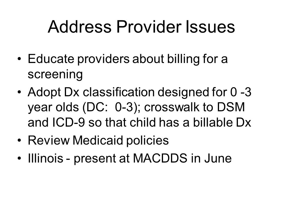Address Provider Issues Educate providers about billing for a screening Adopt Dx classification designed for 0 -3 year olds (DC: 0-3); crosswalk to DSM and ICD-9 so that child has a billable Dx Review Medicaid policies Illinois - present at MACDDS in June