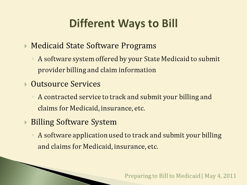  Medicaid State Software Programs ◦ A software system offered by your State Medicaid to submit provider billing and claim information  Outsource Services ◦ A contracted service to track and submit your billing and claims for Medicaid, insurance, etc.