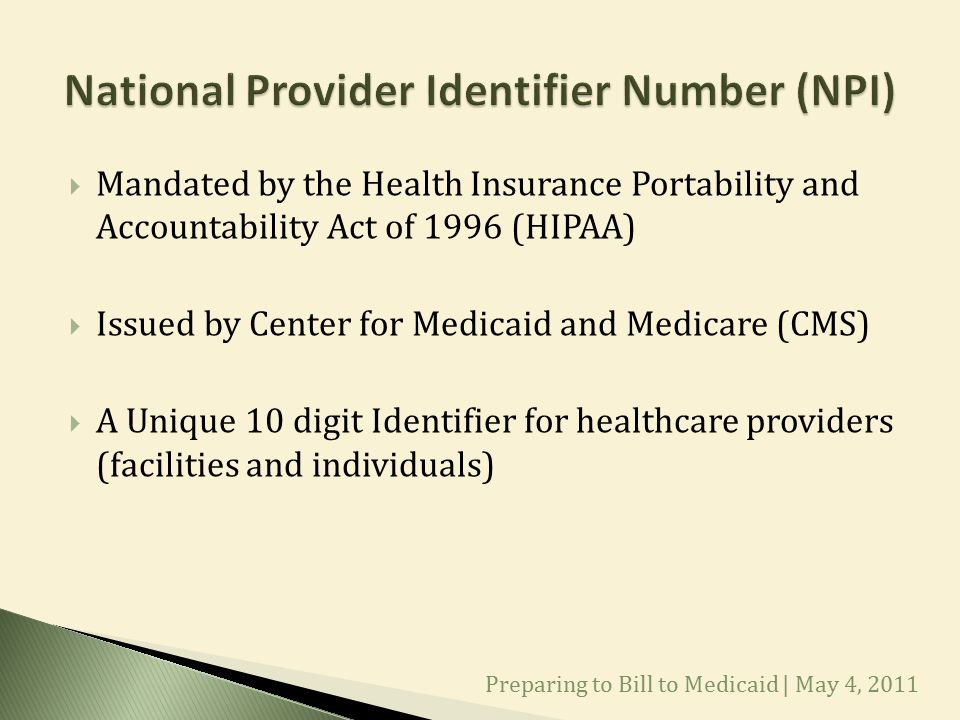  Mandated by the Health Insurance Portability and Accountability Act of 1996 (HIPAA)  Issued by Center for Medicaid and Medicare (CMS)  A Unique 10 digit Identifier for healthcare providers (facilities and individuals) Preparing to Bill to Medicaid | May 4, 2011