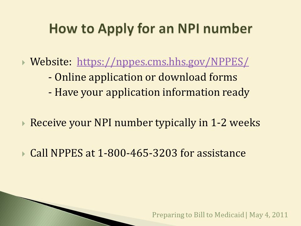  Website: https://nppes.cms.hhs.gov/NPPES/https://nppes.cms.hhs.gov/NPPES/ - Online application or download forms - Have your application information ready  Receive your NPI number typically in 1-2 weeks  Call NPPES at 1-800-465-3203 for assistance Preparing to Bill to Medicaid | May 4, 2011