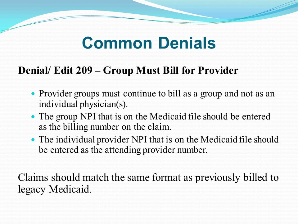 Common Denials Denial/ Edit 209 – Group Must Bill for Provider Provider groups must continue to bill as a group and not as an individual physician(s).
