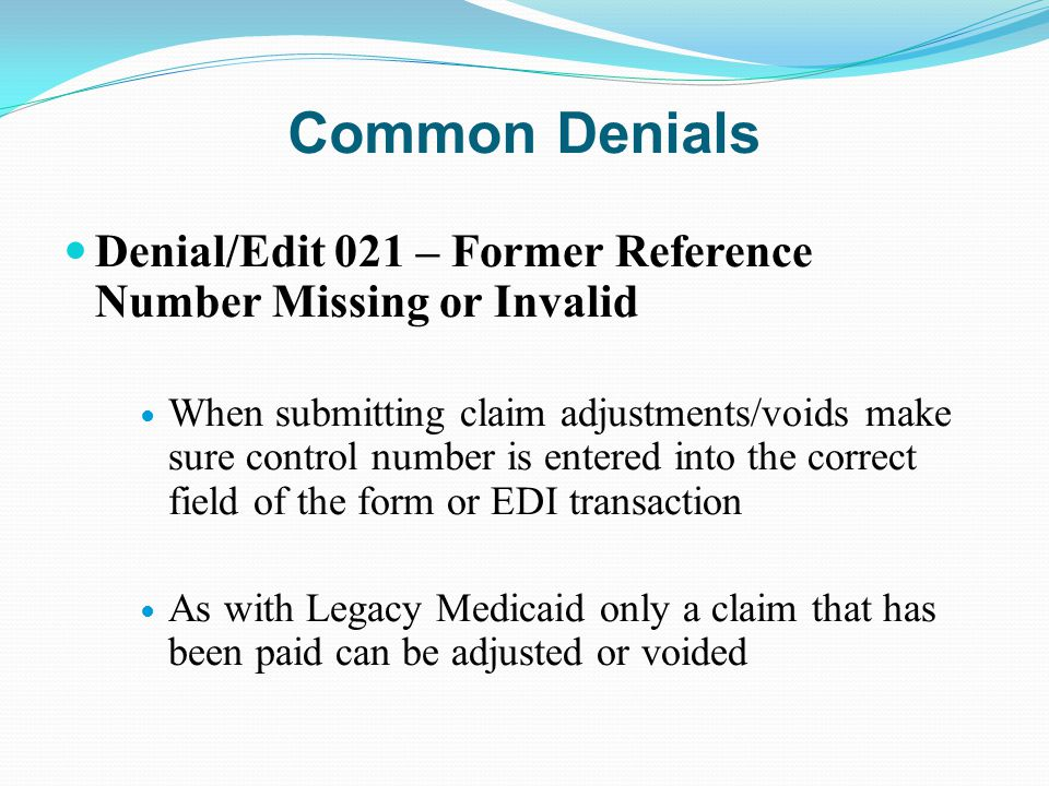 Common Denials Denial/Edit 021 – Former Reference Number Missing or Invalid When submitting claim adjustments/voids make sure control number is entere