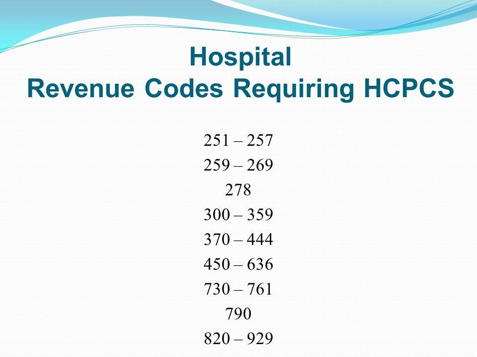 Hospital Revenue Codes Requiring HCPCS 251 – 257 259 – 269 278 300 – 359 370 – 444 450 – 636 730 – 761 790 820 – 929