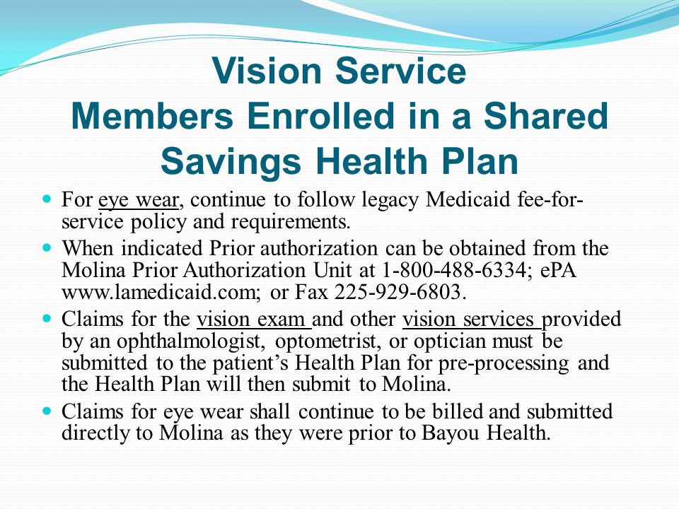 Vision Service Members Enrolled in a Shared Savings Health Plan For eye wear, continue to follow legacy Medicaid fee-for- service policy and requireme