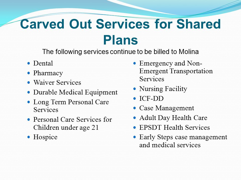 Carved Out Services for Shared Plans The following services continue to be billed to Molina Dental Pharmacy Waiver Services Durable Medical Equipment