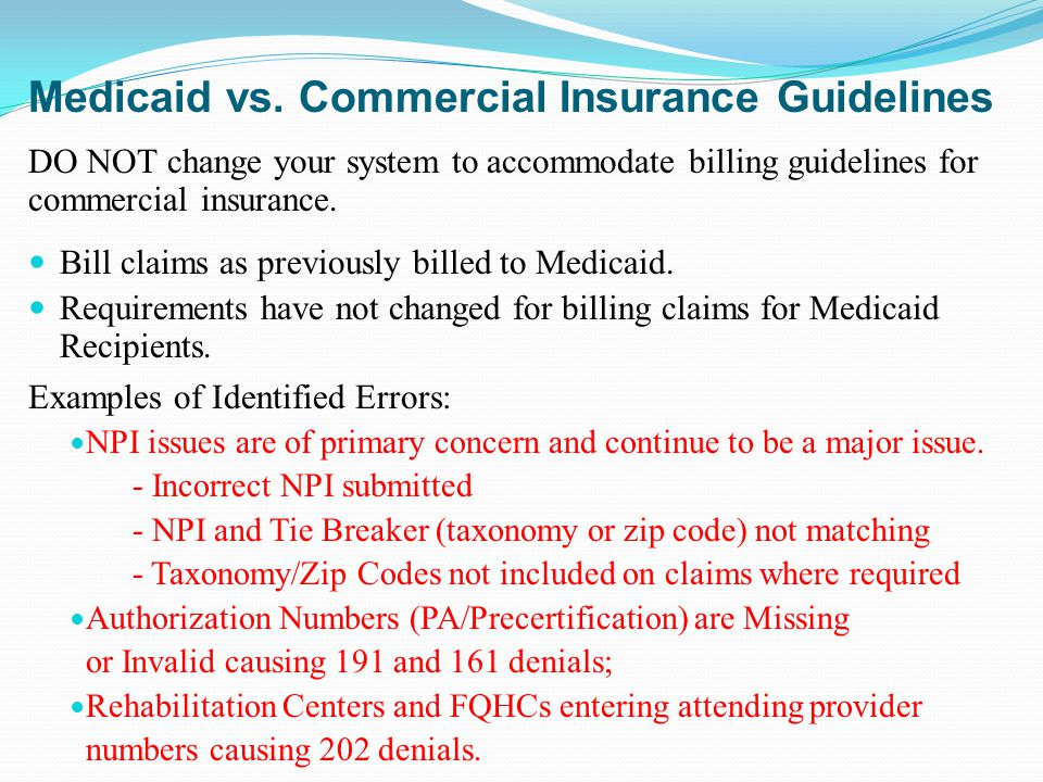 Medicaid vs. Commercial Insurance Guidelines DO NOT change your system to accommodate billing guidelines for commercial insurance. Bill claims as prev
