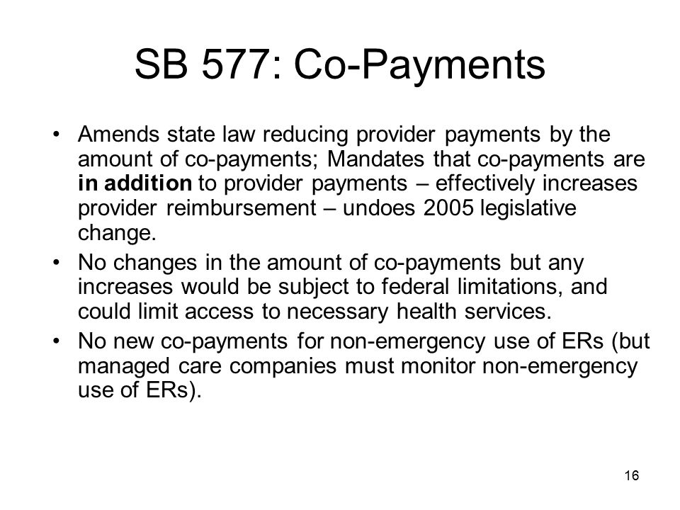16 SB 577: Co-Payments Amends state law reducing provider payments by the amount of co-payments; Mandates that co-payments are in addition to provider