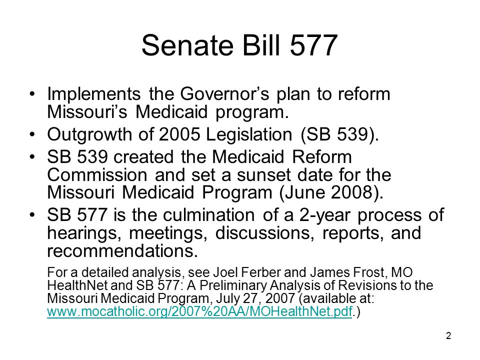 3 SB 577: Medicaid becomes MO HealthNet Changes the name of the Missouri Medicaid program to MO HealthNet. Renames the Division of Medical Services the MO HealthNet Division. Removes the Medicaid Sunset date and eliminates the Medicaid Reform Commission.