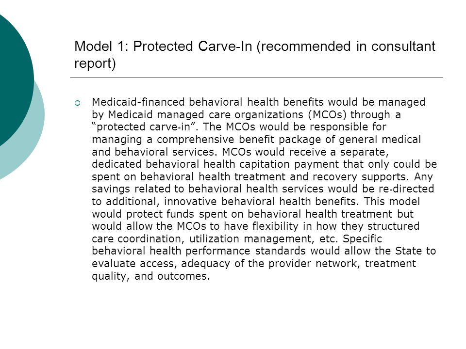 Model 1: Protected Carve-In (recommended in consultant report)  Medicaid-financed behavioral health benefits would be managed by Medicaid managed car