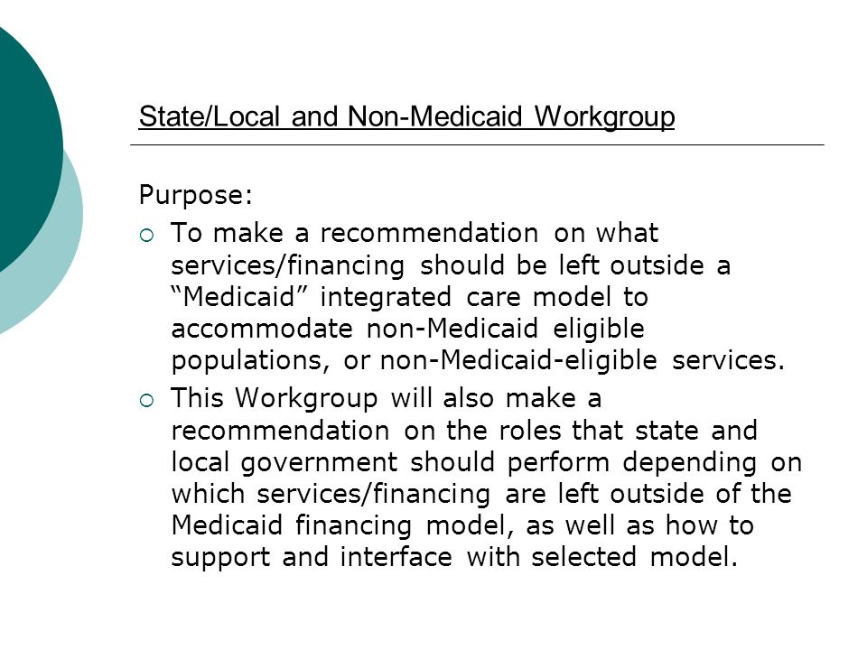 "State/Local and Non-Medicaid Workgroup Purpose:  To make a recommendation on what services/financing should be left outside a ""Medicaid"" integrated c"