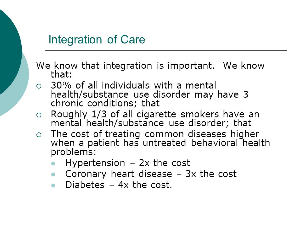 Integration of Care We know that integration is important. We know that:  30% of all individuals with a mental health/substance use disorder may have