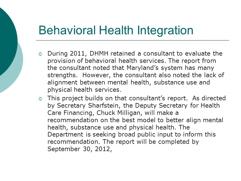 Behavioral Health Integration  During 2011, DHMH retained a consultant to evaluate the provision of behavioral health services. The report from the c