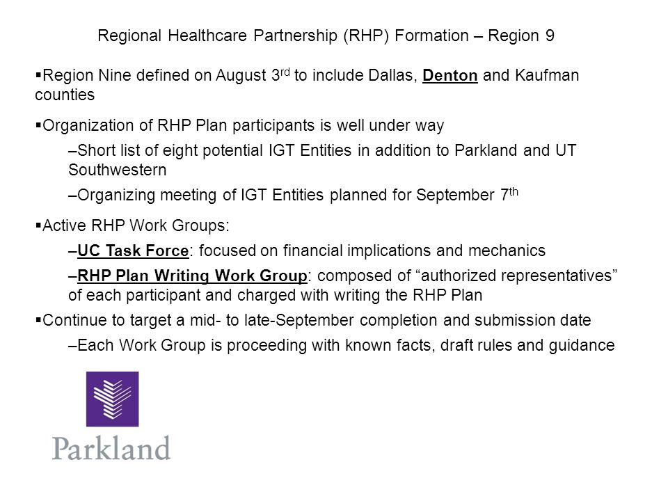  Region Nine defined on August 3 rd to include Dallas, Denton and Kaufman counties  Organization of RHP Plan participants is well under way –Short list of eight potential IGT Entities in addition to Parkland and UT Southwestern –Organizing meeting of IGT Entities planned for September 7 th  Active RHP Work Groups: –UC Task Force: focused on financial implications and mechanics –RHP Plan Writing Work Group: composed of authorized representatives of each participant and charged with writing the RHP Plan  Continue to target a mid- to late-September completion and submission date –Each Work Group is proceeding with known facts, draft rules and guidance Regional Healthcare Partnership (RHP) Formation – Region 9