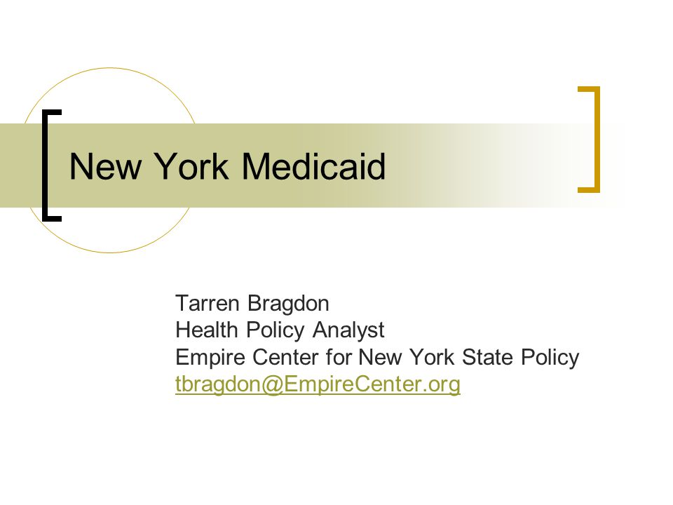 New York Medicaid Tarren Bragdon Health Policy Analyst Empire Center for New York State Policy tbragdon@EmpireCenter.org