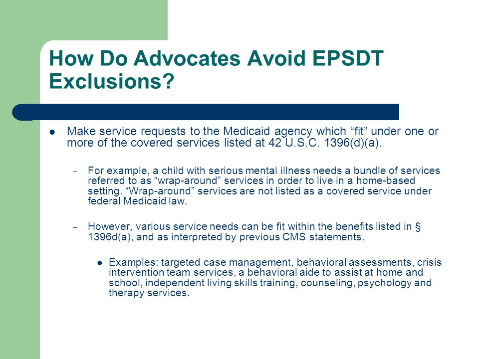 """How Do Advocates Avoid EPSDT Exclusions? Make service requests to the Medicaid agency which """"fit"""" under one or more of the covered services listed at"""