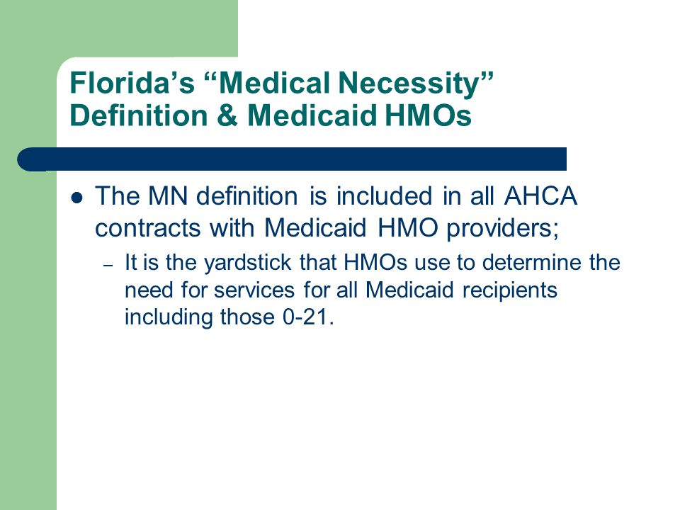 """Florida's """"Medical Necessity"""" Definition & Medicaid HMOs The MN definition is included in all AHCA contracts with Medicaid HMO providers; – It is the"""