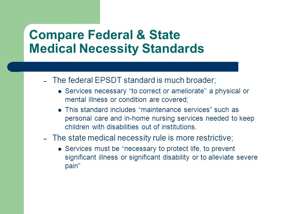 Compare Federal & State Medical Necessity Standards – The federal EPSDT standard is much broader; Services necessary to correct or ameliorate a physical or mental illness or condition are covered; This standard includes maintenance services such as personal care and in-home nursing services needed to keep children with disabilities out of institutions.