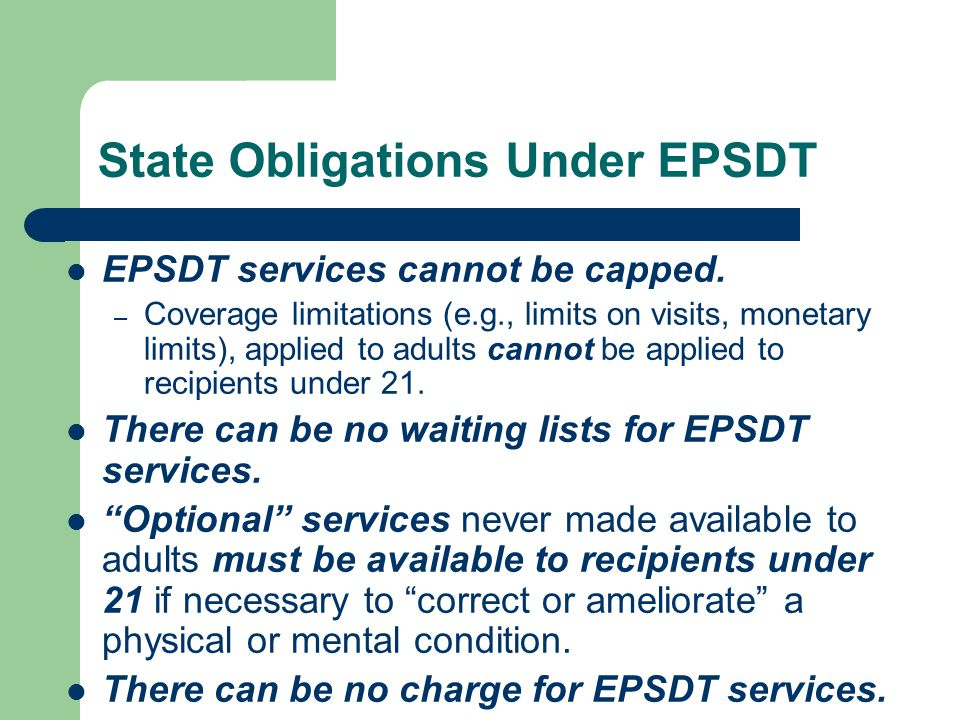 State Obligations Under EPSDT EPSDT services cannot be capped.
