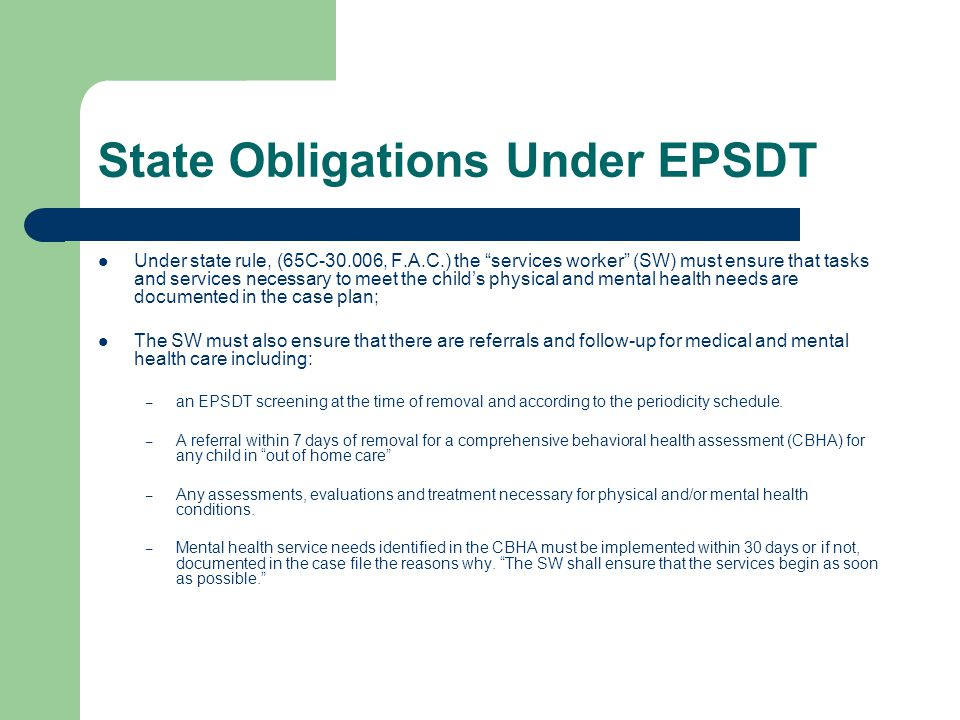 State Obligations Under EPSDT Under state rule, (65C-30.006, F.A.C.) the services worker (SW) must ensure that tasks and services necessary to meet the child's physical and mental health needs are documented in the case plan; The SW must also ensure that there are referrals and follow-up for medical and mental health care including: – an EPSDT screening at the time of removal and according to the periodicity schedule.