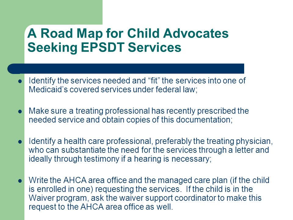 """A Road Map for Child Advocates Seeking EPSDT Services Identify the services needed and """"fit"""" the services into one of Medicaid's covered services unde"""