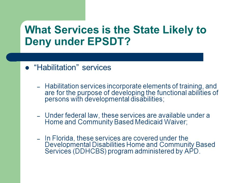 """What Services is the State Likely to Deny under EPSDT? """"Habilitation"""" services – Habilitation services incorporate elements of training, and are for t"""