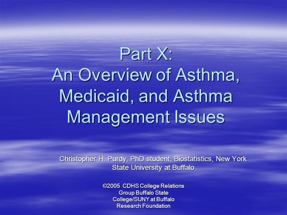 ©2005 CDHS College Relations Group Buffalo State College/SUNY at Buffalo Research Foundation Part X: An Overview of Asthma, Medicaid, and Asthma Manag