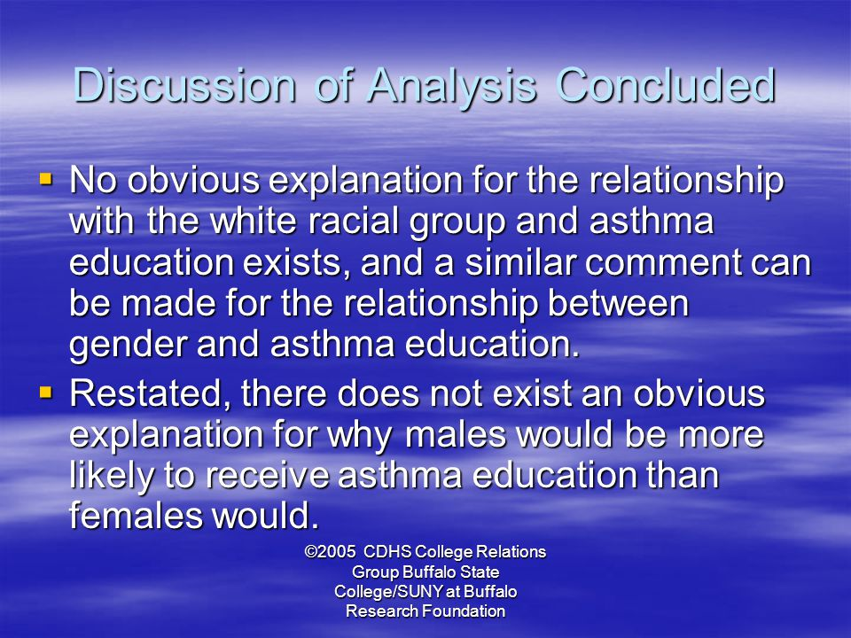 ©2005 CDHS College Relations Group Buffalo State College/SUNY at Buffalo Research Foundation Discussion of Analysis Concluded  No obvious explanation for the relationship with the white racial group and asthma education exists, and a similar comment can be made for the relationship between gender and asthma education.