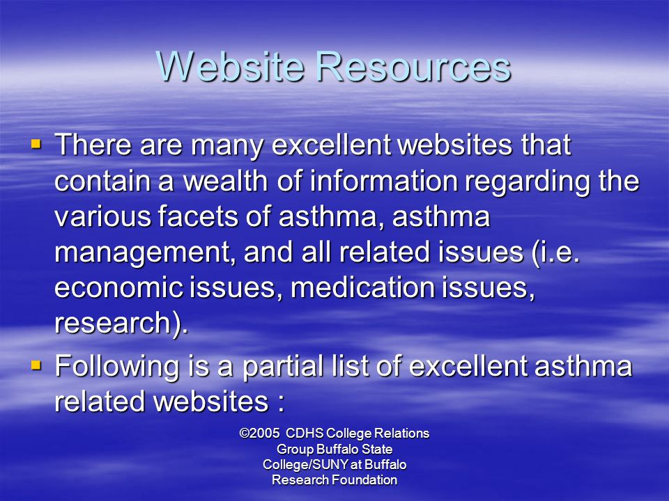 ©2005 CDHS College Relations Group Buffalo State College/SUNY at Buffalo Research Foundation Website Resources  There are many excellent websites that contain a wealth of information regarding the various facets of asthma, asthma management, and all related issues (i.e.