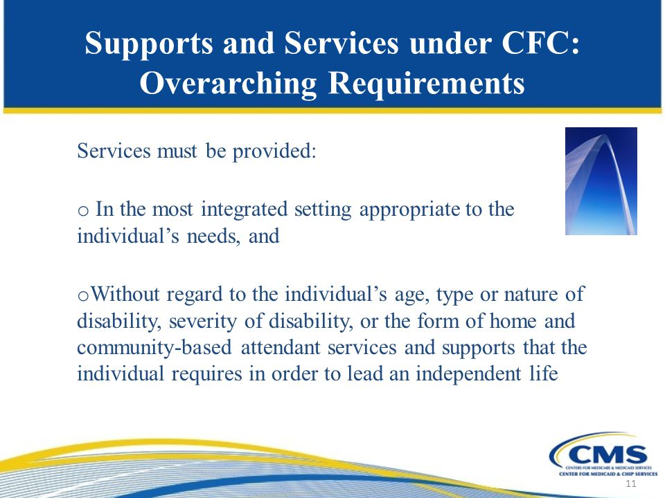 Supports and Services under CFC: Overarching Requirements Services must be provided: o In the most integrated setting appropriate to the individual's needs, and o Without regard to the individual's age, type or nature of disability, severity of disability, or the form of home and community-based attendant services and supports that the individual requires in order to lead an independent life 11