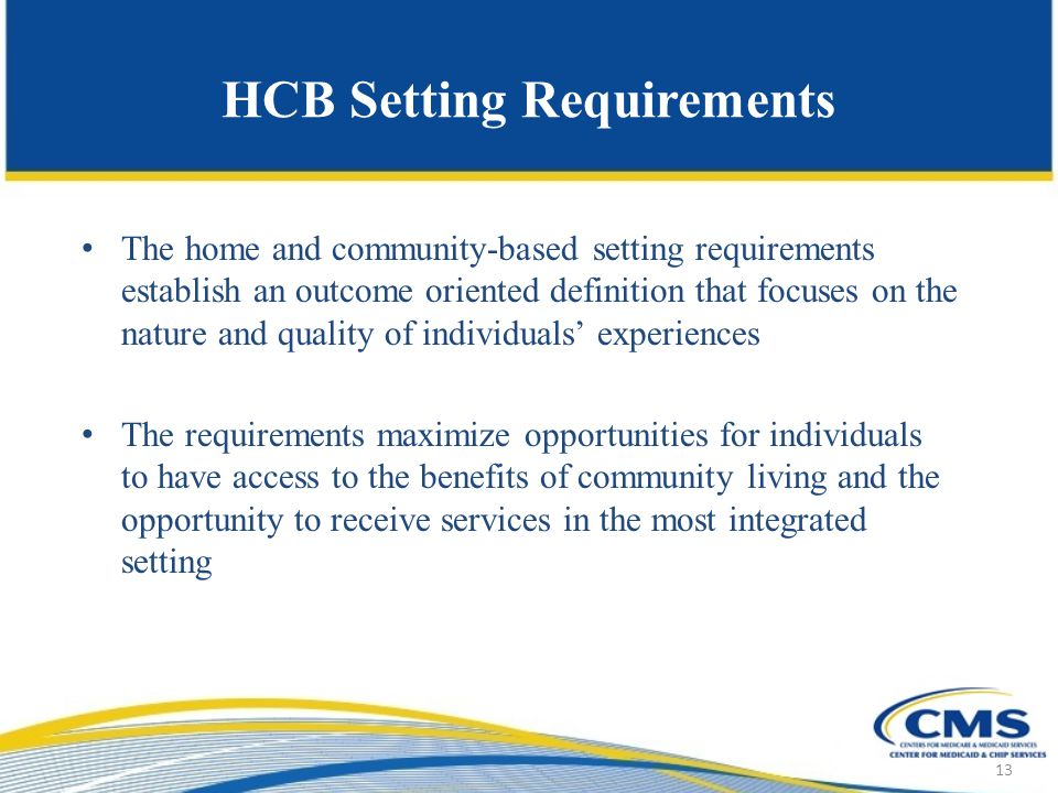 HCB Setting Requirements The home and community-based setting requirements establish an outcome oriented definition that focuses on the nature and quality of individuals' experiences The requirements maximize opportunities for individuals to have access to the benefits of community living and the opportunity to receive services in the most integrated setting 13