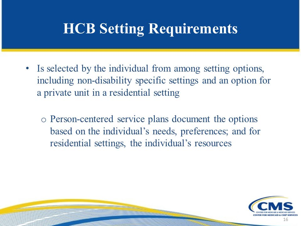 HCB Setting Requirements Is selected by the individual from among setting options, including non-disability specific settings and an option for a private unit in a residential setting o Person-centered service plans document the options based on the individual's needs, preferences; and for residential settings, the individual's resources 16