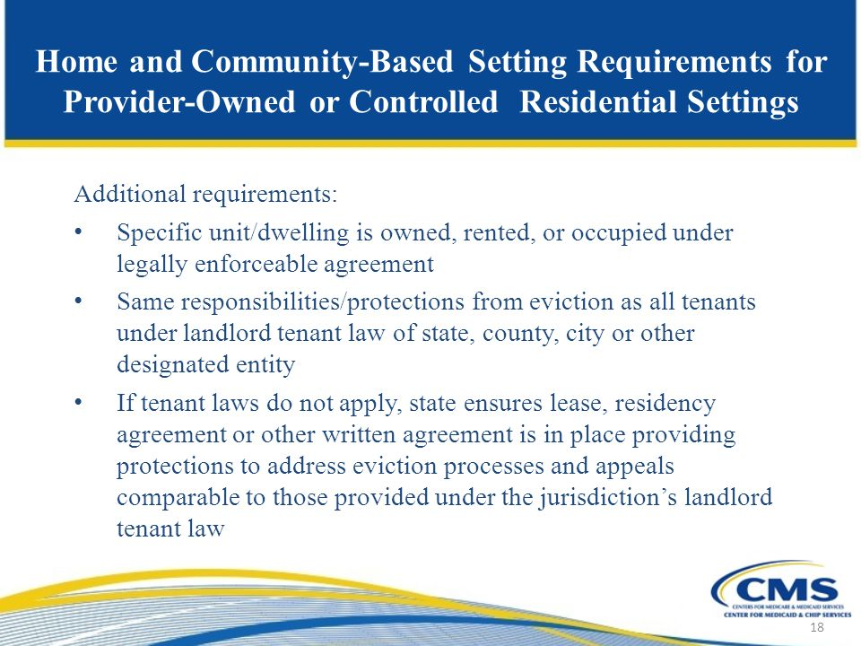 Home and Community-Based Setting Requirements for Provider-Owned or Controlled Residential Settings Additional requirements: Specific unit/dwelling is owned, rented, or occupied under legally enforceable agreement Same responsibilities/protections from eviction as all tenants under landlord tenant law of state, county, city or other designated entity If tenant laws do not apply, state ensures lease, residency agreement or other written agreement is in place providing protections to address eviction processes and appeals comparable to those provided under the jurisdiction's landlord tenant law 18