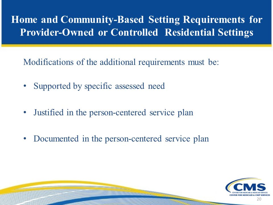 Home and Community-Based Setting Requirements for Provider-Owned or Controlled Residential Settings Modifications of the additional requirements must be: Supported by specific assessed need Justified in the person-centered service plan Documented in the person-centered service plan 20