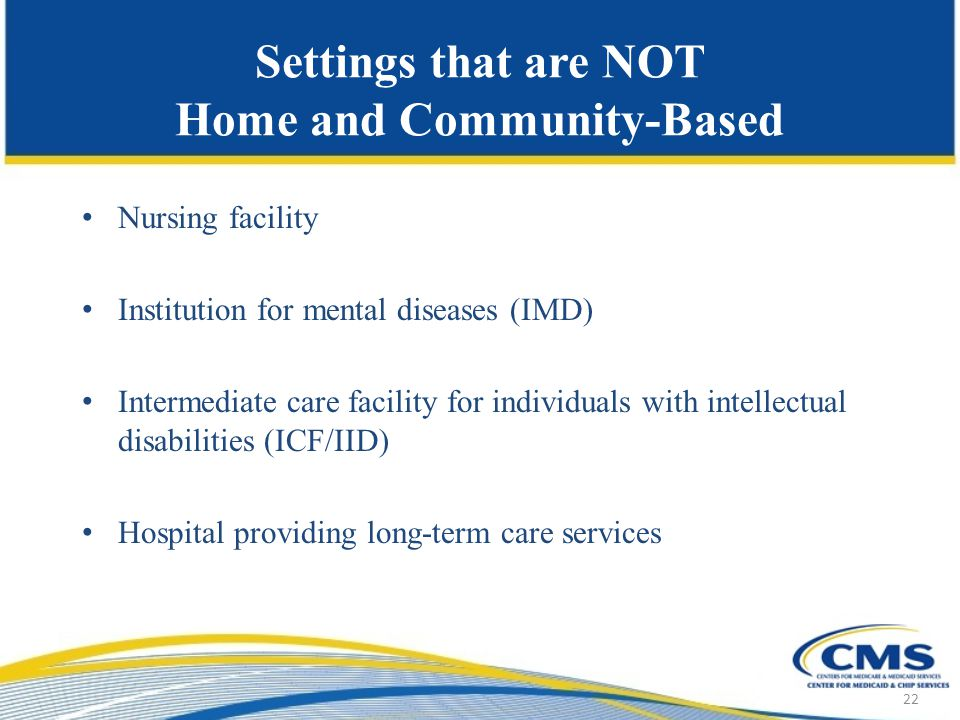 Settings that are NOT Home and Community-Based Nursing facility Institution for mental diseases (IMD) Intermediate care facility for individuals with intellectual disabilities (ICF/IID) Hospital providing long-term care services 22
