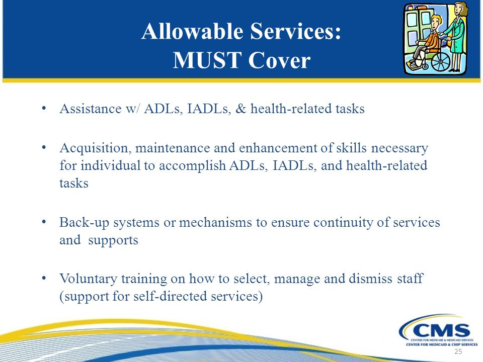 Allowable Services: MUST Cover Assistance w/ ADLs, IADLs, & health-related tasks Acquisition, maintenance and enhancement of skills necessary for individual to accomplish ADLs, IADLs, and health-related tasks Back-up systems or mechanisms to ensure continuity of services and supports Voluntary training on how to select, manage and dismiss staff (support for self-directed services) 25