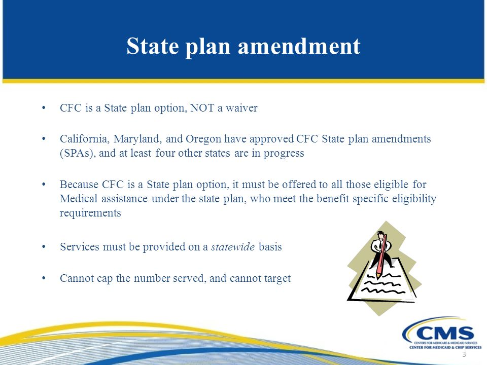 State plan amendment CFC is a State plan option, NOT a waiver California, Maryland, and Oregon have approved CFC State plan amendments (SPAs), and at least four other states are in progress Because CFC is a State plan option, it must be offered to all those eligible for Medical assistance under the state plan, who meet the benefit specific eligibility requirements Services must be provided on a statewide basis Cannot cap the number served, and cannot target 3