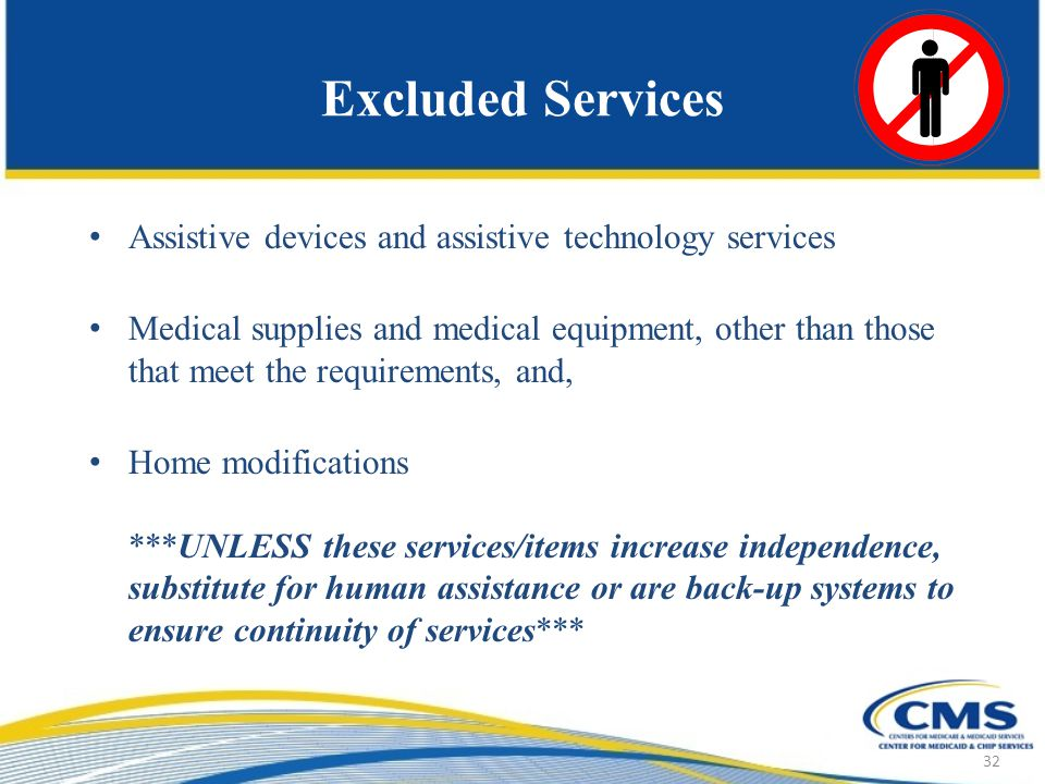 Excluded Services Assistive devices and assistive technology services Medical supplies and medical equipment, other than those that meet the requirements, and, Home modifications ***UNLESS these services/items increase independence, substitute for human assistance or are back-up systems to ensure continuity of services*** 32