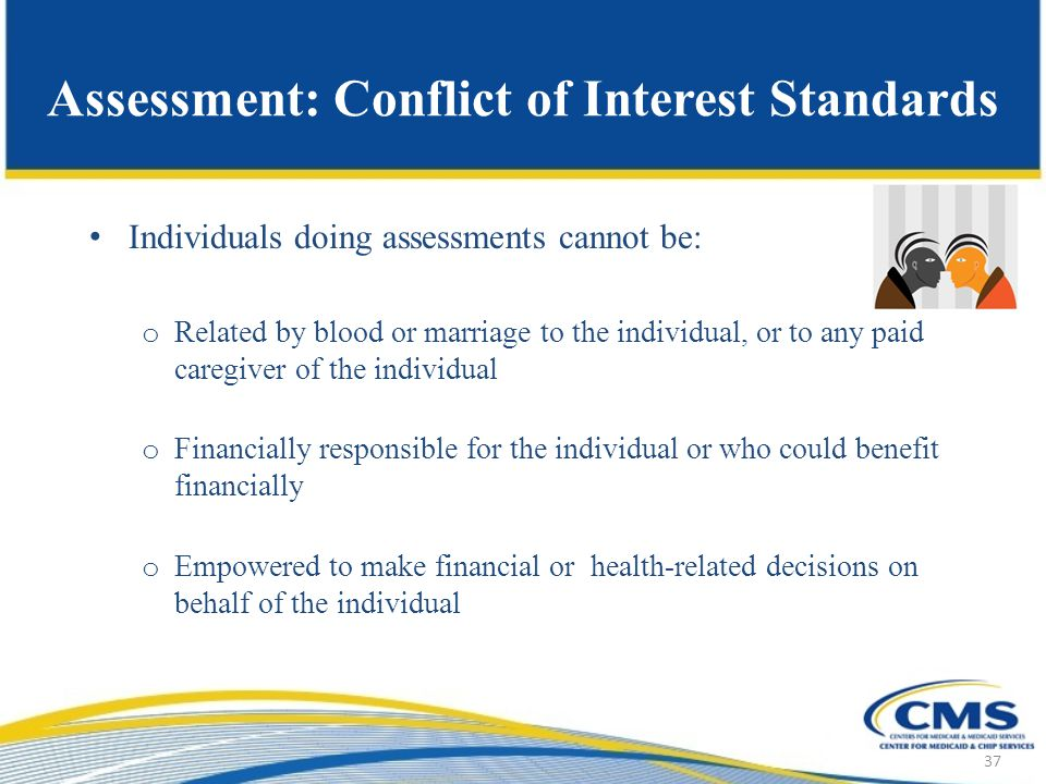 Assessment: Conflict of Interest Standards Individuals doing assessments cannot be: o Related by blood or marriage to the individual, or to any paid caregiver of the individual o Financially responsible for the individual or who could benefit financially o Empowered to make financial or health-related decisions on behalf of the individual 37