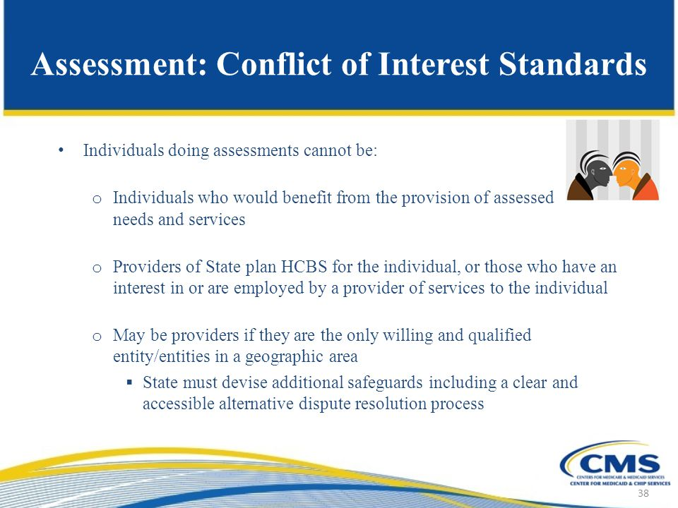 Assessment: Conflict of Interest Standards Individuals doing assessments cannot be: o Individuals who would benefit from the provision of assessed needs and services o Providers of State plan HCBS for the individual, or those who have an interest in or are employed by a provider of services to the individual o May be providers if they are the only willing and qualified entity/entities in a geographic area  State must devise additional safeguards including a clear and accessible alternative dispute resolution process 38