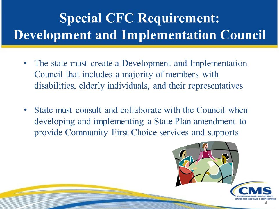 Special CFC Requirement: Development and Implementation Council The state must create a Development and Implementation Council that includes a majority of members with disabilities, elderly individuals, and their representatives State must consult and collaborate with the Council when developing and implementing a State Plan amendment to provide Community First Choice services and supports 4