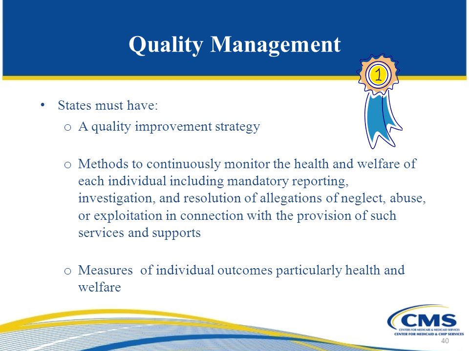 Quality Management States must have: o A quality improvement strategy o Methods to continuously monitor the health and welfare of each individual including mandatory reporting, investigation, and resolution of allegations of neglect, abuse, or exploitation in connection with the provision of such services and supports o Measures of individual outcomes particularly health and welfare 40