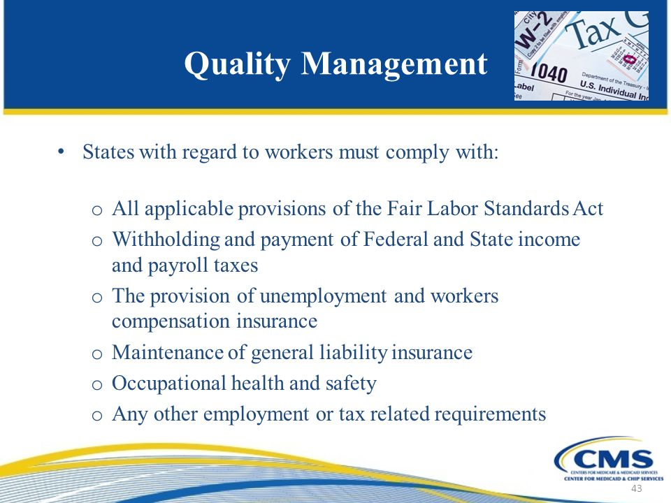 Quality Management States with regard to workers must comply with: o All applicable provisions of the Fair Labor Standards Act o Withholding and payment of Federal and State income and payroll taxes o The provision of unemployment and workers compensation insurance o Maintenance of general liability insurance o Occupational health and safety o Any other employment or tax related requirements 43