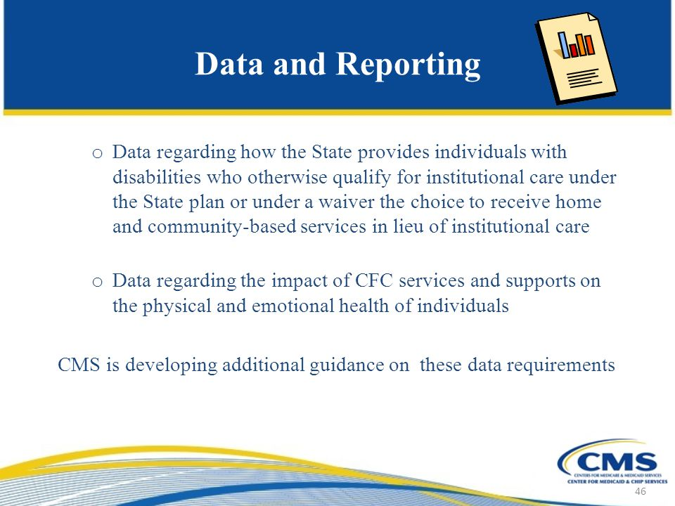 Data and Reporting o Data regarding how the State provides individuals with disabilities who otherwise qualify for institutional care under the State plan or under a waiver the choice to receive home and community-based services in lieu of institutional care o Data regarding the impact of CFC services and supports on the physical and emotional health of individuals CMS is developing additional guidance on these data requirements 46