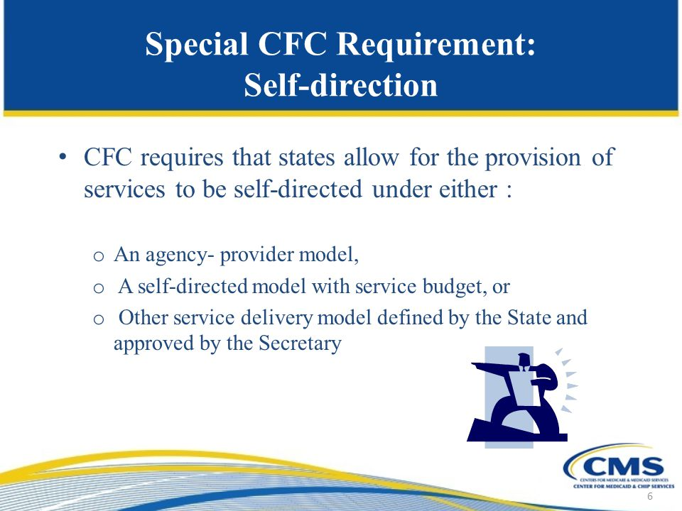 Special CFC Requirement: Self-direction CFC requires that states allow for the provision of services to be self-directed under either : o An agency- provider model, o A self-directed model with service budget, or o Other service delivery model defined by the State and approved by the Secretary 6