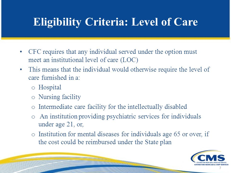 Eligibility Criteria: Level of Care CFC requires that any individual served under the option must meet an institutional level of care (LOC) This means that the individual would otherwise require the level of care furnished in a: o Hospital o Nursing facility o Intermediate care facility for the intellectually disabled o An institution providing psychiatric services for individuals under age 21, or, o Institution for mental diseases for individuals age 65 or over, if the cost could be reimbursed under the State plan 7
