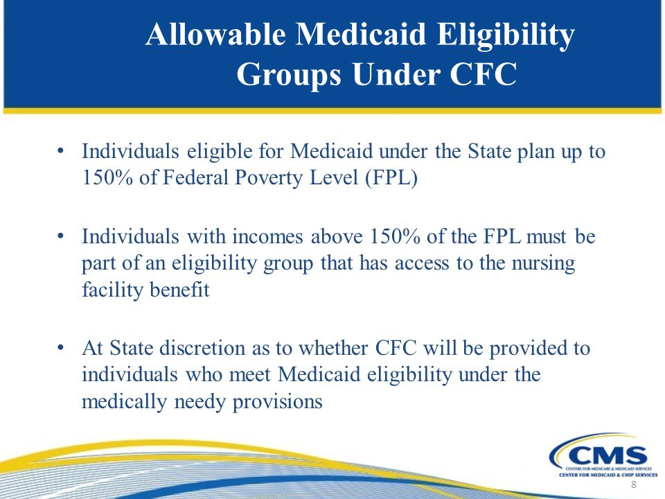 Allowable Medicaid Eligibility Groups Under CFC Individuals eligible for Medicaid under the State plan up to 150% of Federal Poverty Level (FPL) Individuals with incomes above 150% of the FPL must be part of an eligibility group that has access to the nursing facility benefit At State discretion as to whether CFC will be provided to individuals who meet Medicaid eligibility under the medically needy provisions 8