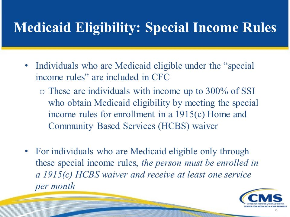 Medicaid Eligibility: Special Income Rules Individuals who are Medicaid eligible under the special income rules are included in CFC o These are individuals with income up to 300% of SSI who obtain Medicaid eligibility by meeting the special income rules for enrollment in a 1915(c) Home and Community Based Services (HCBS) waiver For individuals who are Medicaid eligible only through these special income rules, the person must be enrolled in a 1915(c) HCBS waiver and receive at least one service per month 9